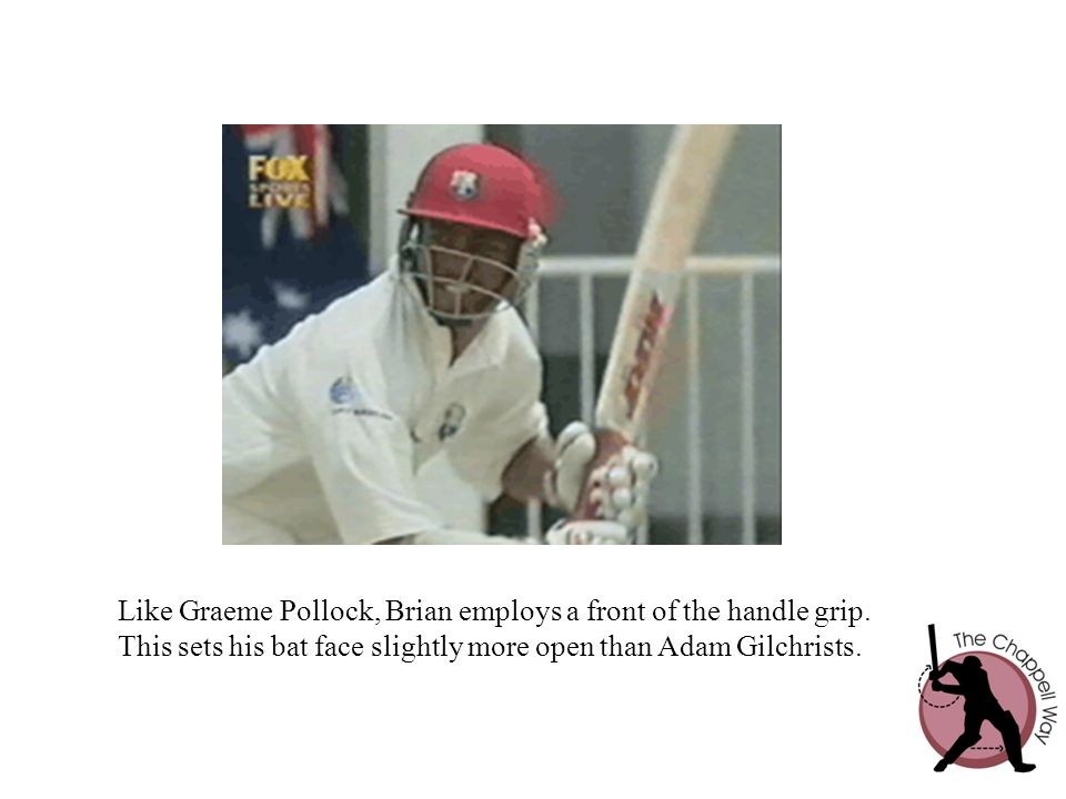 Like Graeme Pollock, Brian employs a front of the handle grip.