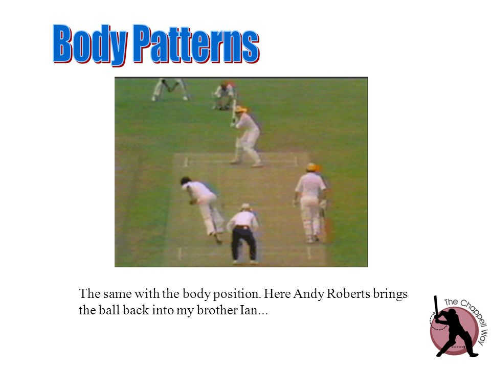 Body Patterns The same with the body position. Here Andy Roberts brings.