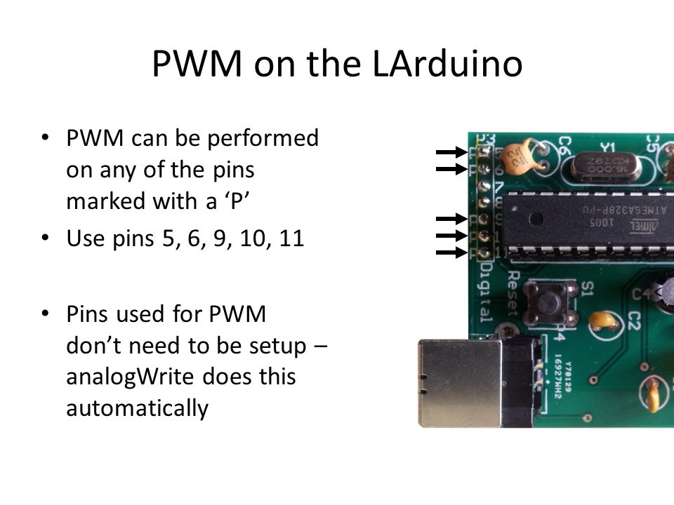 PWM on the LArduino PWM can be performed on any of the pins marked with a 'P' Use pins 5, 6, 9, 10, 11.