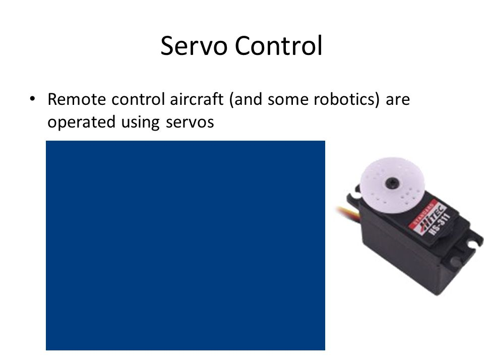 Servo Control Remote control aircraft (and some robotics) are operated using servos