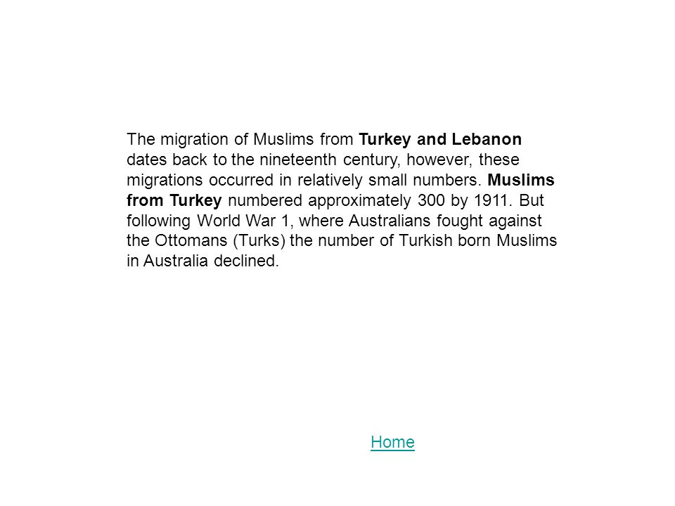 The migration of Muslims from Turkey and Lebanon dates back to the nineteenth century, however, these migrations occurred in relatively small numbers. Muslims from Turkey numbered approximately 300 by 1911. But following World War 1, where Australians fought against the Ottomans (Turks) the number of Turkish born Muslims in Australia declined.