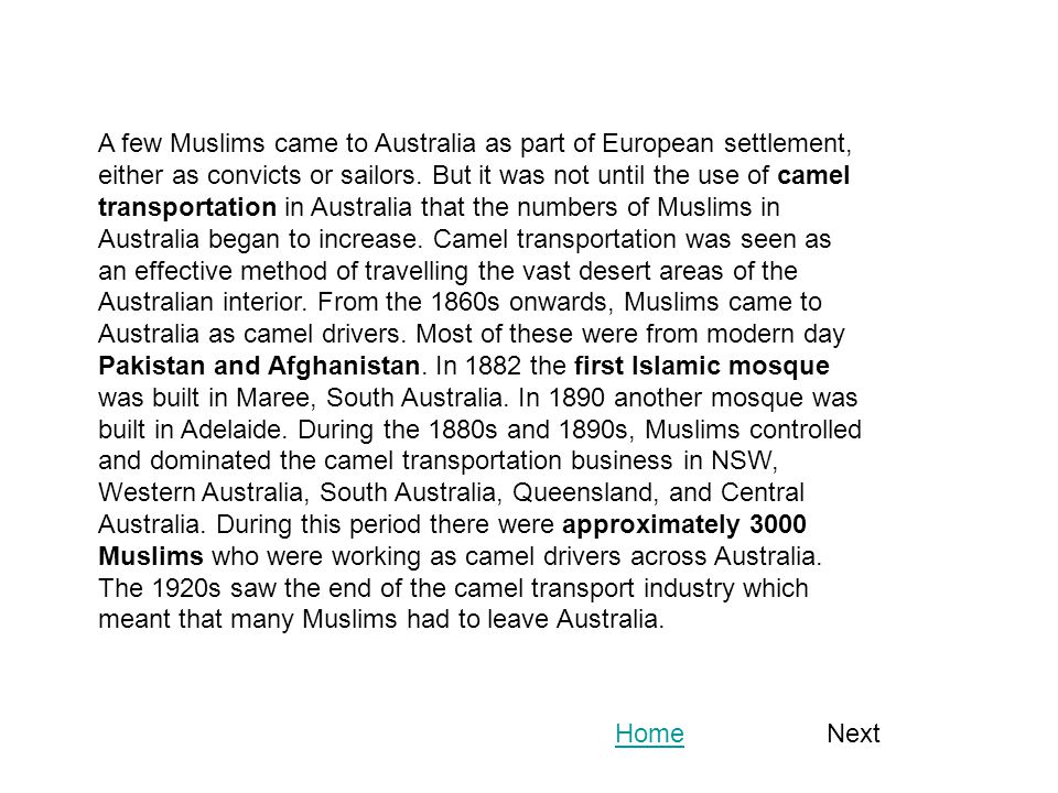 A few Muslims came to Australia as part of European settlement, either as convicts or sailors. But it was not until the use of camel transportation in Australia that the numbers of Muslims in Australia began to increase. Camel transportation was seen as an effective method of travelling the vast desert areas of the Australian interior. From the 1860s onwards, Muslims came to Australia as camel drivers. Most of these were from modern day Pakistan and Afghanistan. In 1882 the first Islamic mosque was built in Maree, South Australia. In 1890 another mosque was built in Adelaide. During the 1880s and 1890s, Muslims controlled and dominated the camel transportation business in NSW, Western Australia, South Australia, Queensland, and Central Australia. During this period there were approximately 3000 Muslims who were working as camel drivers across Australia. The 1920s saw the end of the camel transport industry which meant that many Muslims had to leave Australia.