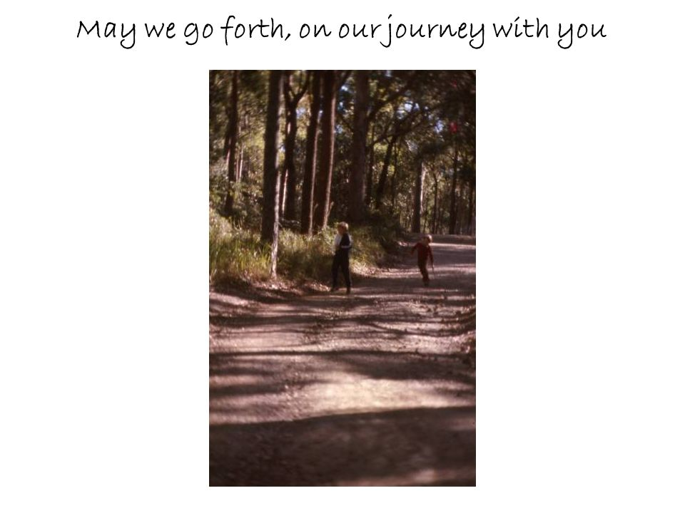 May we go forth, on our journey with you