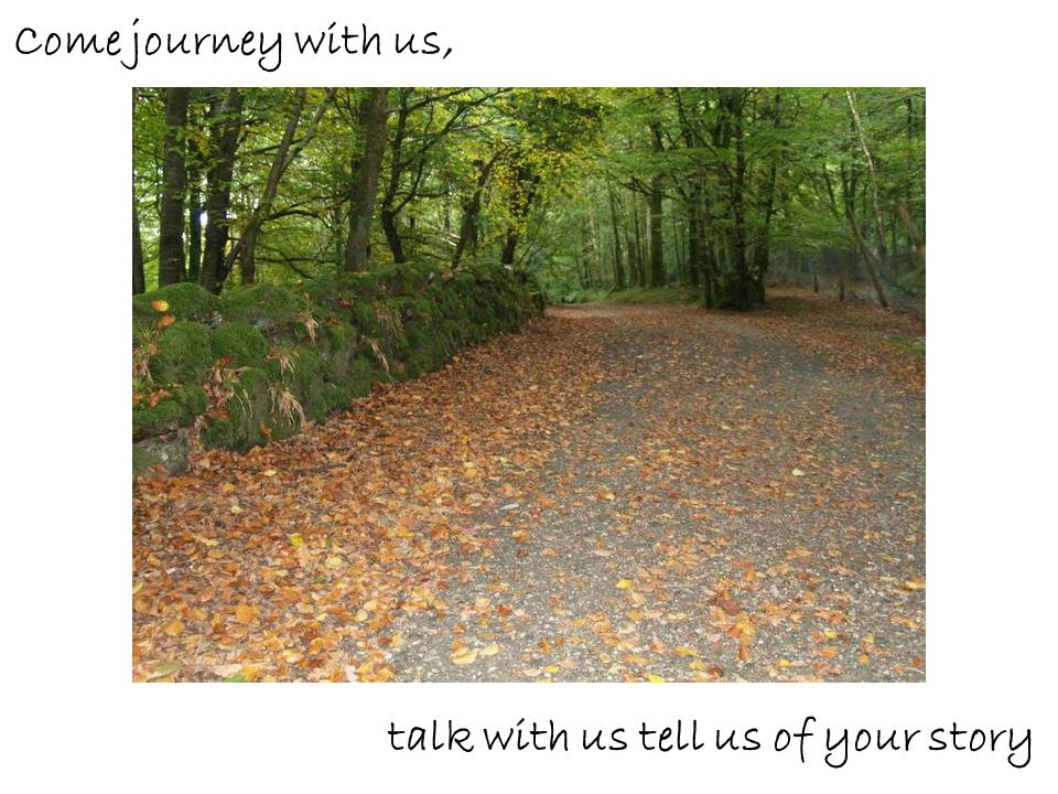 Come journey with us, talk with us tell us of your story