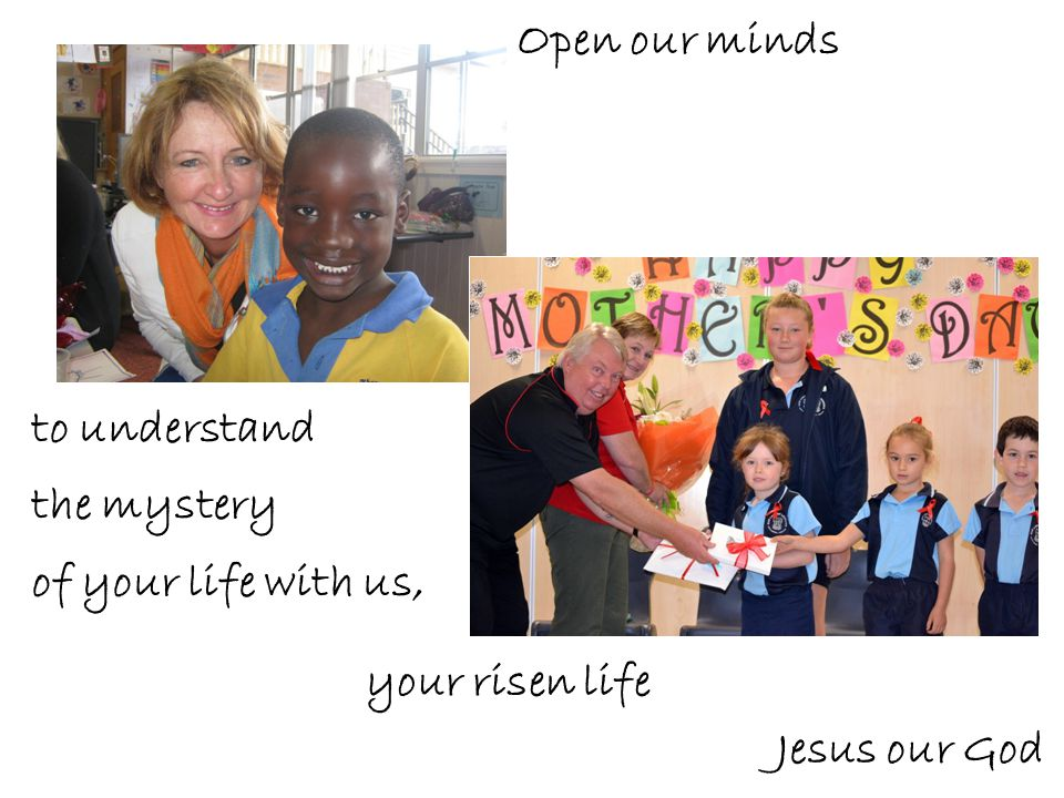 Open our minds to understand the mystery of your life with us, your risen life Jesus our God
