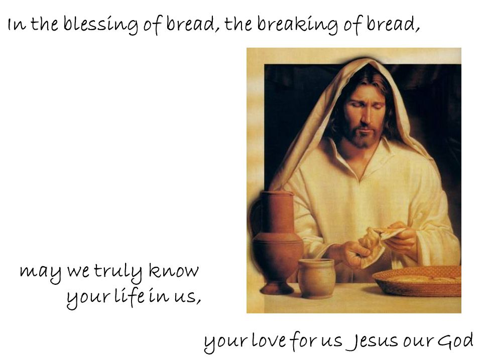 In the blessing of bread, the breaking of bread,