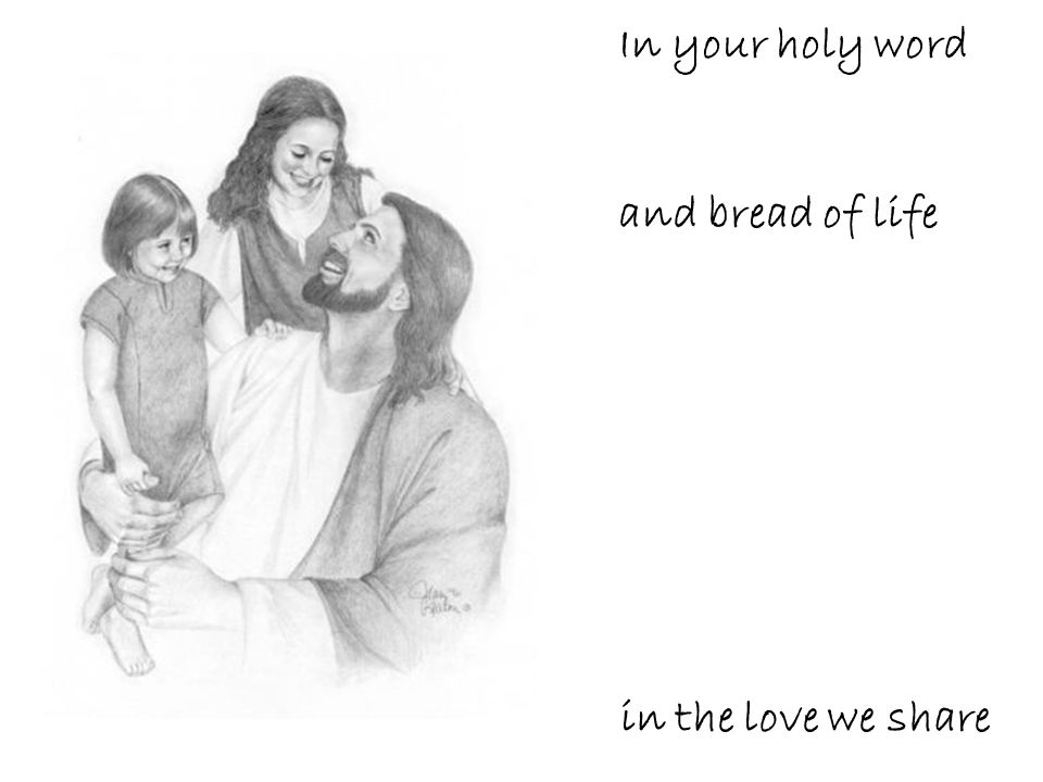 In your holy word and bread of life in the love we share