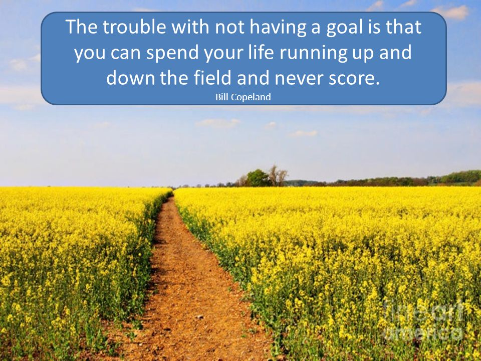 The trouble with not having a goal is that you can spend your life running up and down the field and never score.