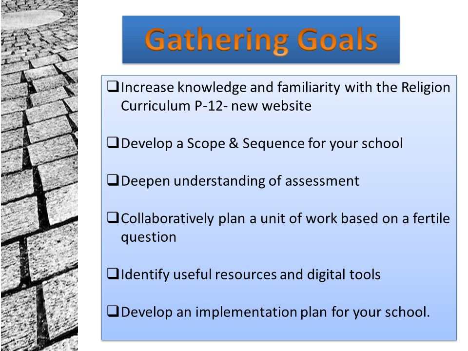Gathering Goals Increase knowledge and familiarity with the Religion Curriculum P-12- new website. Develop a Scope & Sequence for your school.