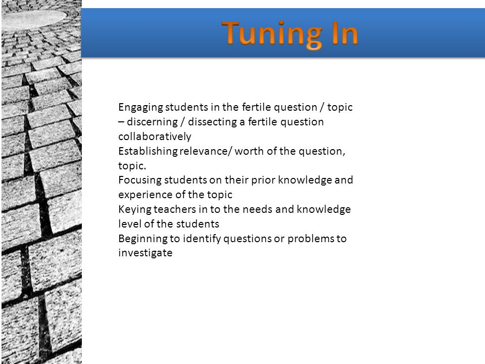 Tuning In Engaging students in the fertile question / topic – discerning / dissecting a fertile question collaboratively.