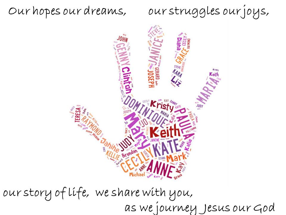 Our hopes our dreams, our struggles our joys, our story of life, we share with you, as we journey Jesus our God.