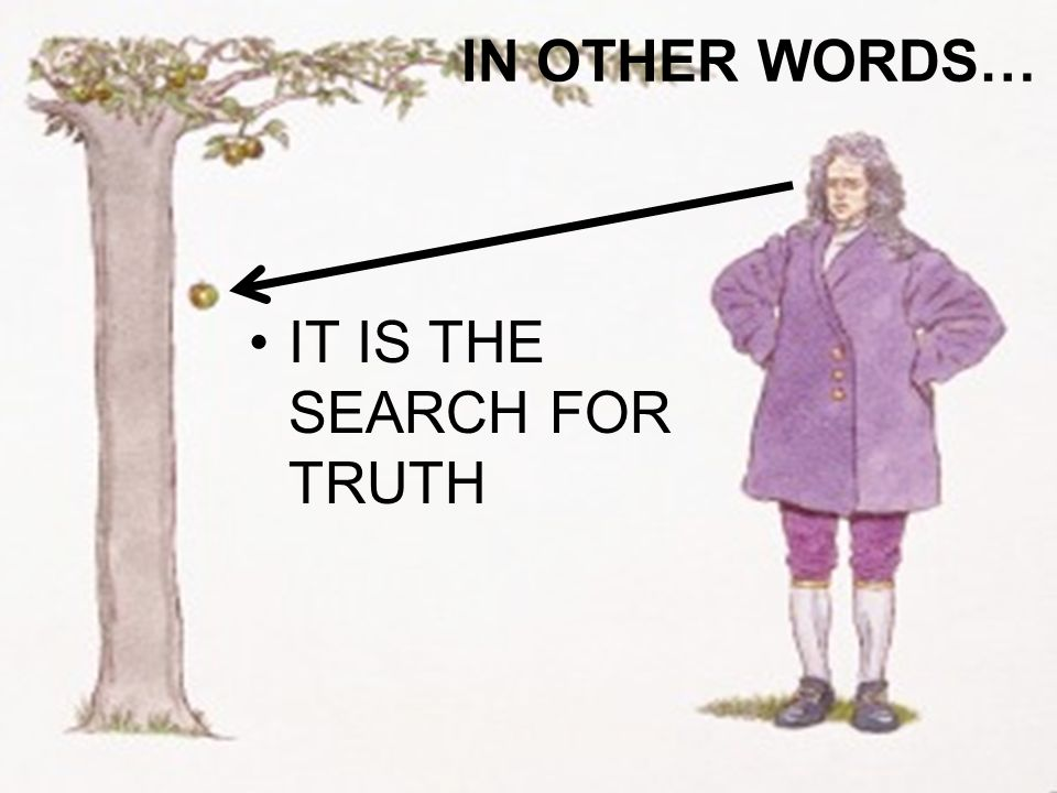 IN OTHER WORDS… IT IS THE SEARCH FOR TRUTH