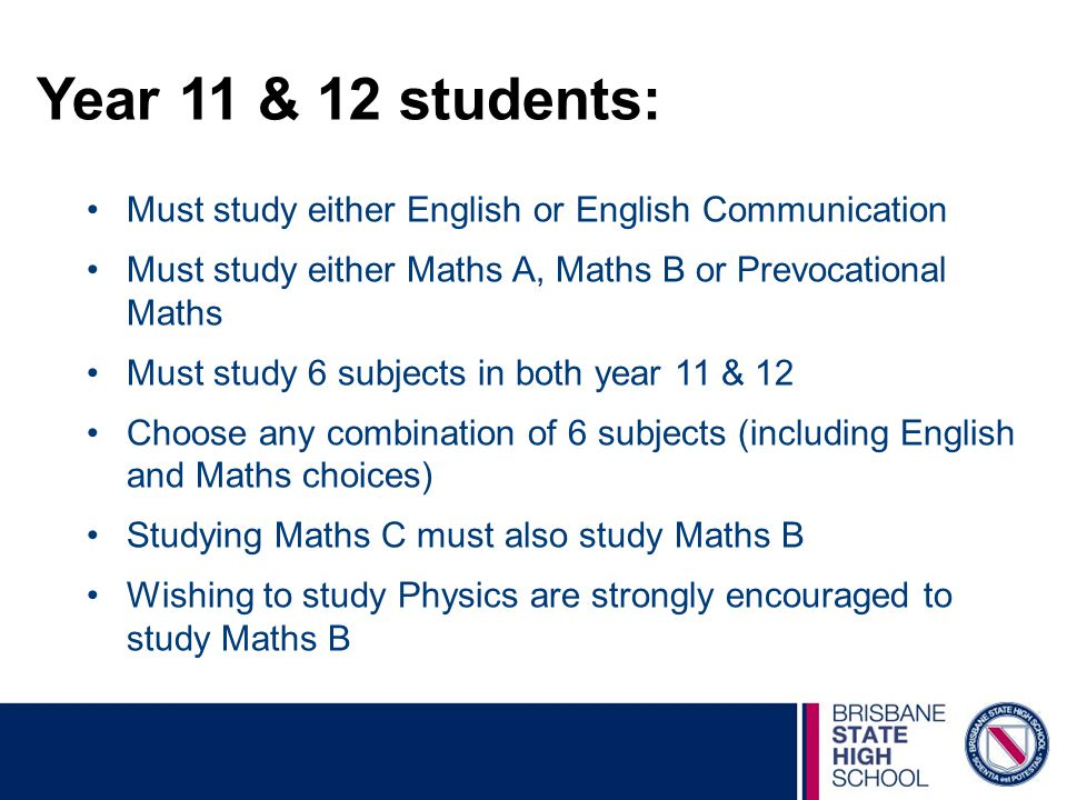Year 11 & 12 students: Must study either English or English Communication. Must study either Maths A, Maths B or Prevocational Maths.