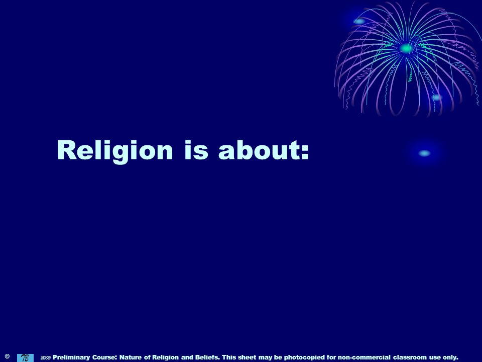 Religion is about: © 2005 Preliminary Course: Nature of Religion and Beliefs.