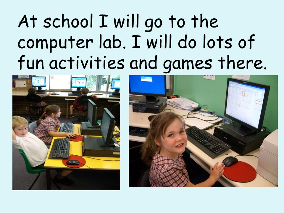 At school I will go to the computer lab