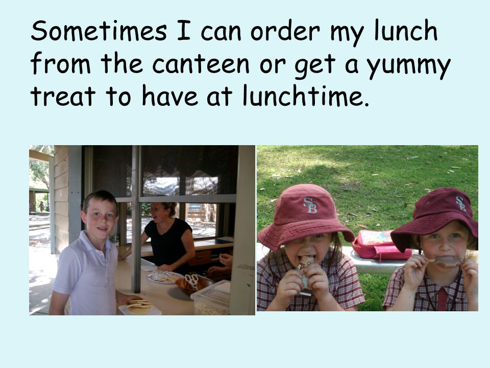 Sometimes I can order my lunch from the canteen or get a yummy treat to have at lunchtime.