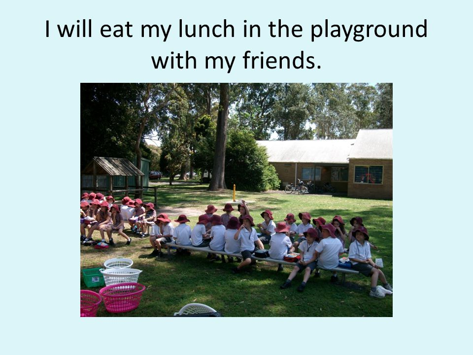 I will eat my lunch in the playground with my friends.