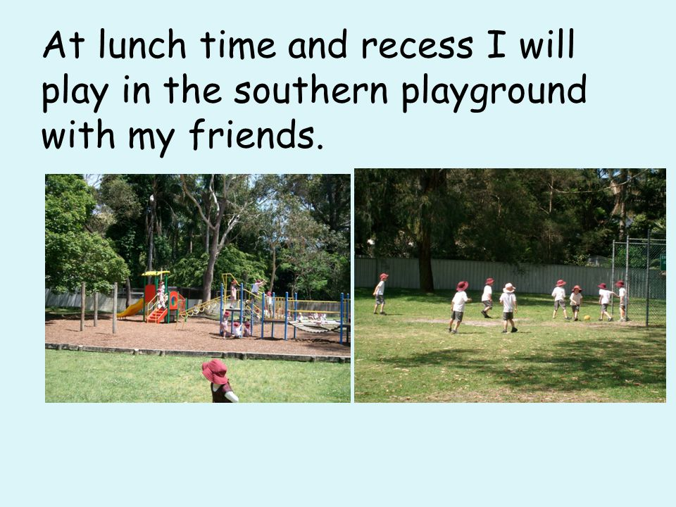 At lunch time and recess I will play in the southern playground with my friends.