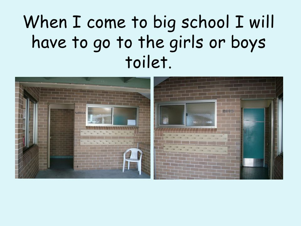 When I come to big school I will have to go to the girls or boys toilet.
