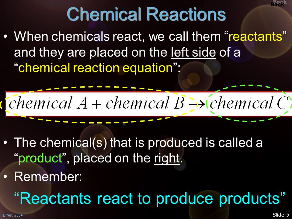 Chemical Reactions When chemicals react, we call them reactants and they are placed on the left side of a chemical reaction equation :