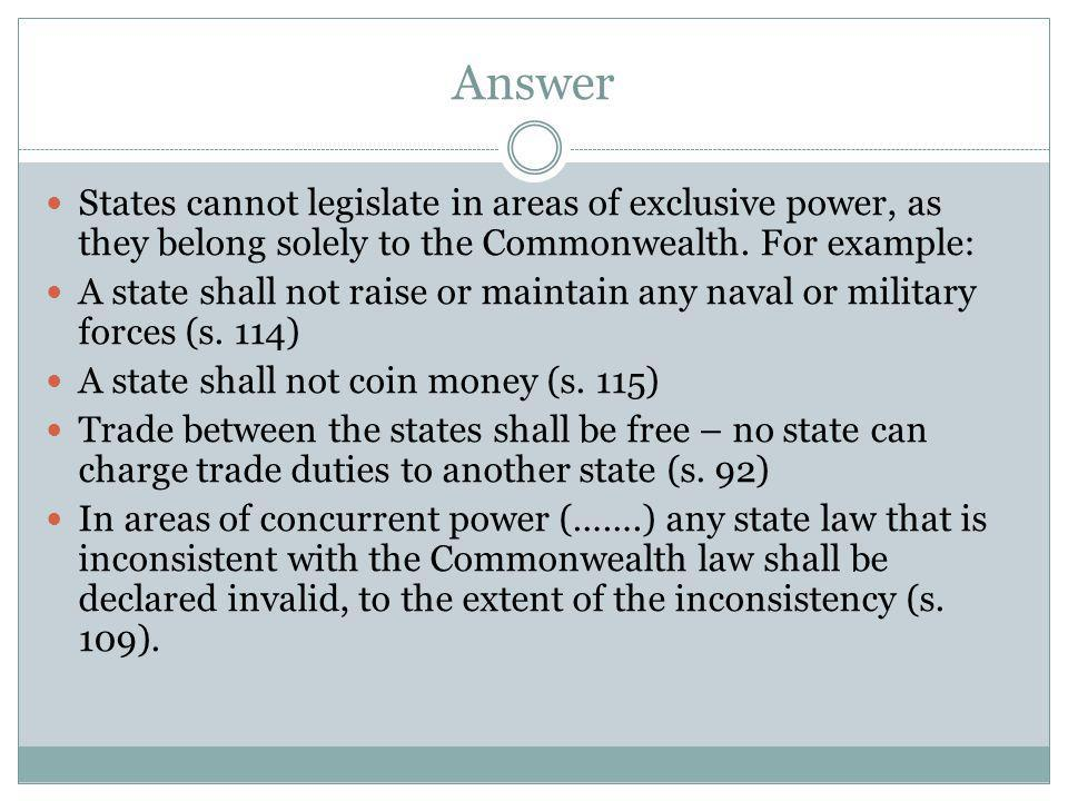 Answer States cannot legislate in areas of exclusive power, as they belong solely to the Commonwealth. For example: