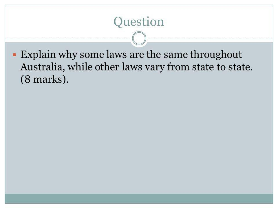 Question Explain why some laws are the same throughout Australia, while other laws vary from state to state.