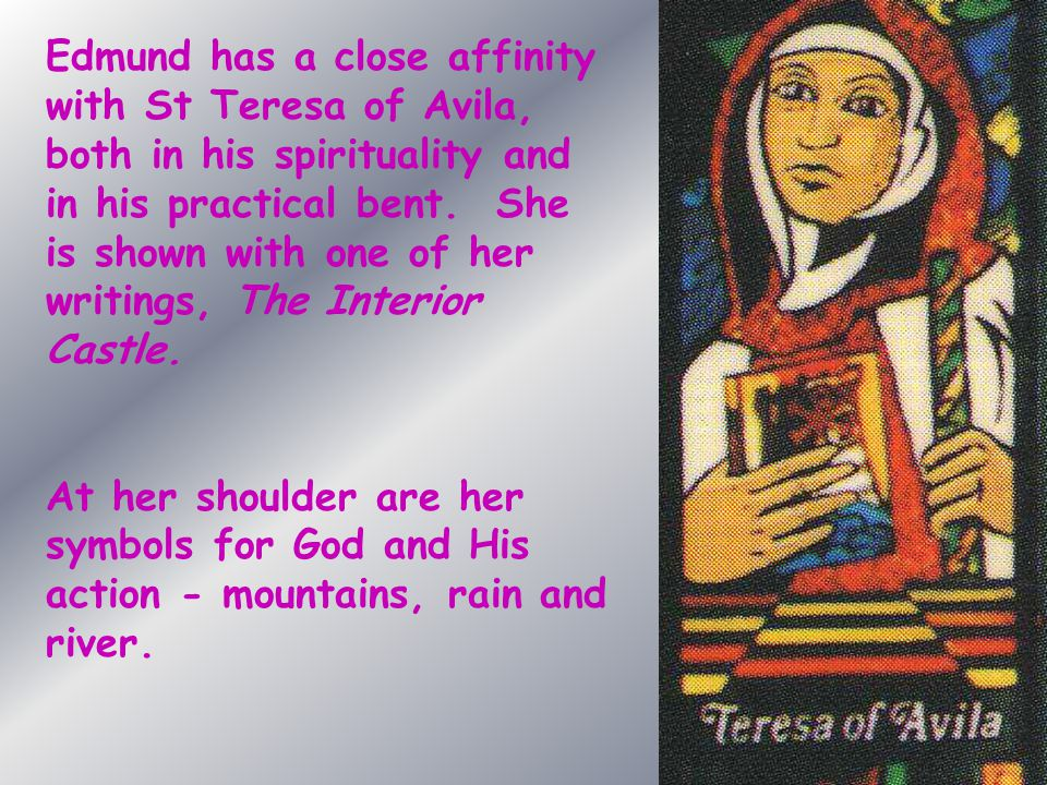 Edmund has a close affinity with St Teresa of Avila, both in his spirituality and in his practical bent. She is shown with one of her writings, The Interior Castle.