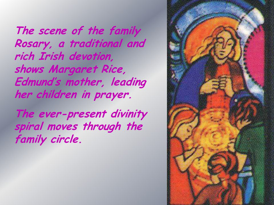 The scene of the family Rosary, a traditional and rich Irish devotion, shows Margaret Rice, Edmund's mother, leading her children in prayer.