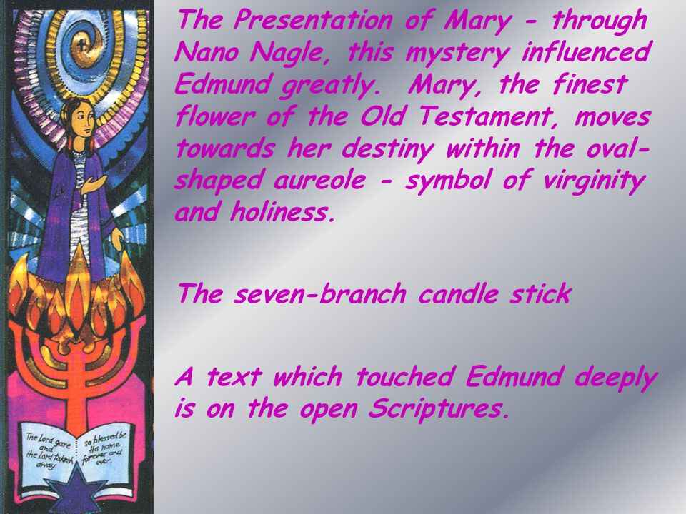The Presentation of Mary - through Nano Nagle, this mystery influenced Edmund greatly. Mary, the finest flower of the Old Testament, moves towards her destiny within the oval-shaped aureole - symbol of virginity and holiness.