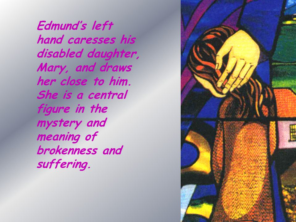 Edmund's left hand caresses his disabled daughter, Mary, and draws her close to him.