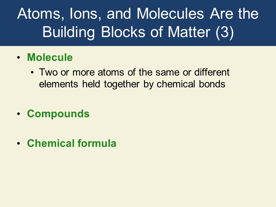 Atoms, Ions, and Molecules Are the Building Blocks of Matter (3)