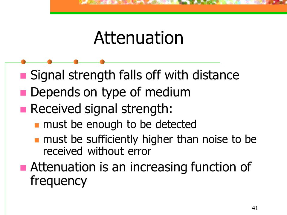 Attenuation Signal strength falls off with distance