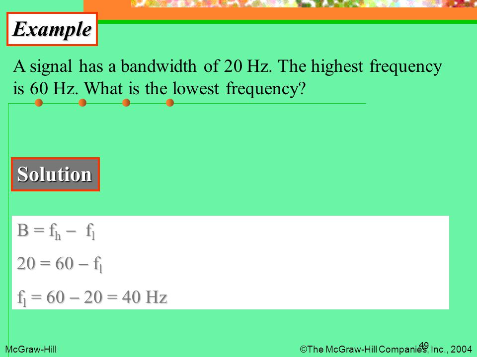 Example A signal has a bandwidth of 20 Hz. The highest frequency is 60 Hz. What is the lowest frequency