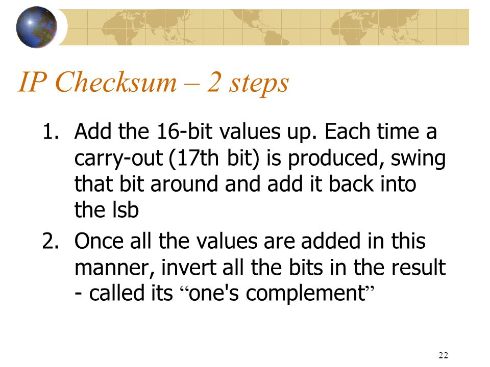 IP Checksum – 2 steps Add the 16-bit values up. Each time a carry-out (17th bit) is produced, swing that bit around and add it back into the lsb.