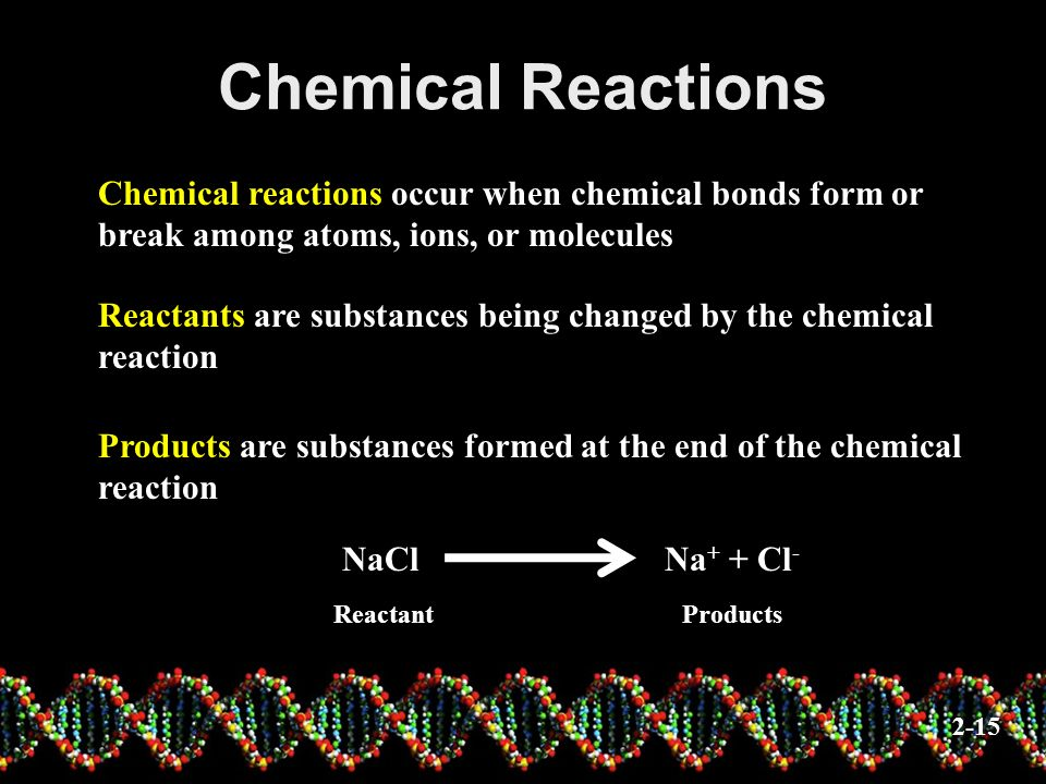 Chemical Reactions Chemical reactions occur when chemical bonds form or break among atoms, ions, or molecules.