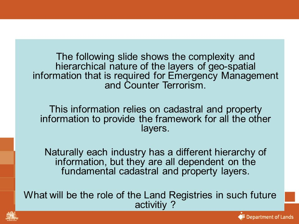 The following slide shows the complexity and hierarchical nature of the layers of geo-spatial information that is required for Emergency Management and Counter Terrorism.