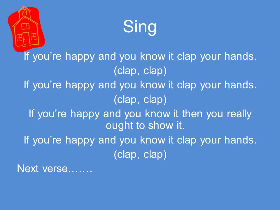 Sing If you're happy and you know it clap your hands. (clap, clap) If you're happy and you know it then you really ought to show it.