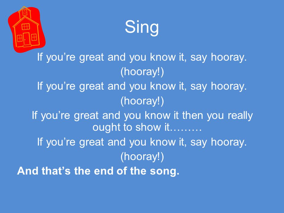 Sing If you're great and you know it, say hooray. (hooray!) If you're great and you know it then you really ought to show it………