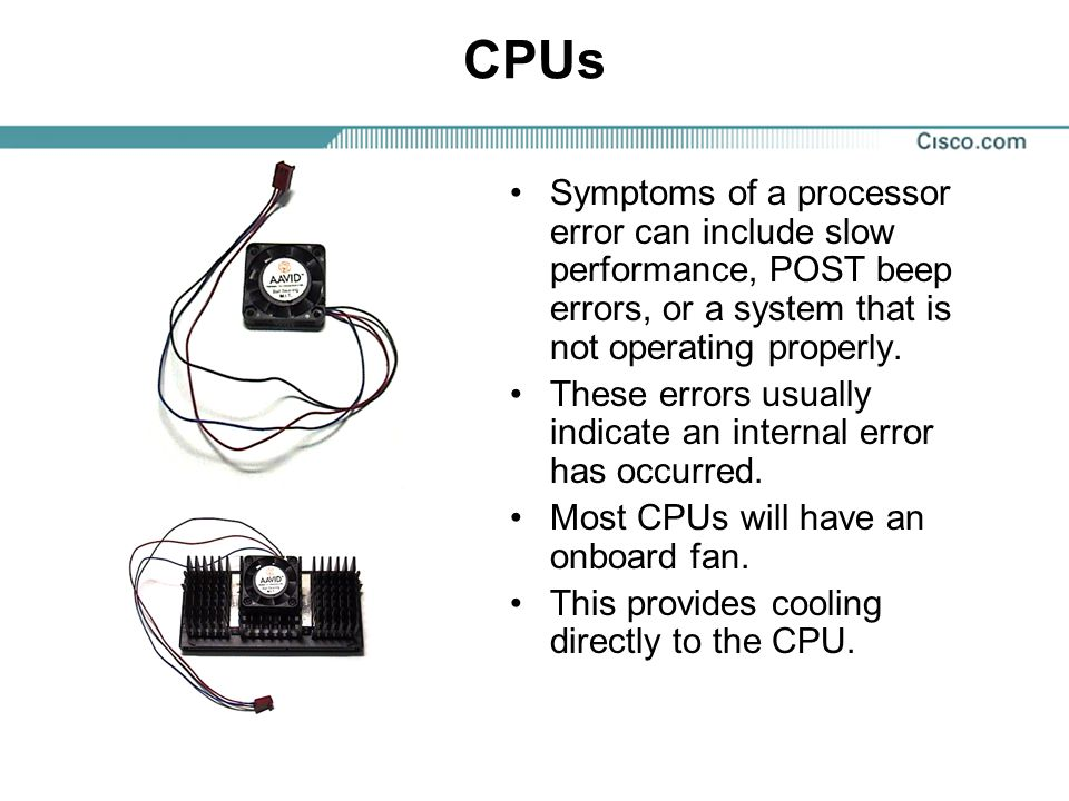 CPUs Symptoms of a processor error can include slow performance, POST beep errors, or a system that is not operating properly.