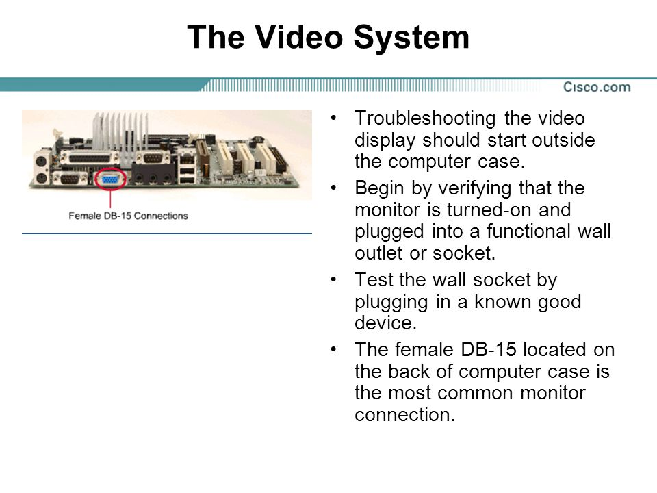 The Video System Troubleshooting the video display should start outside the computer case.