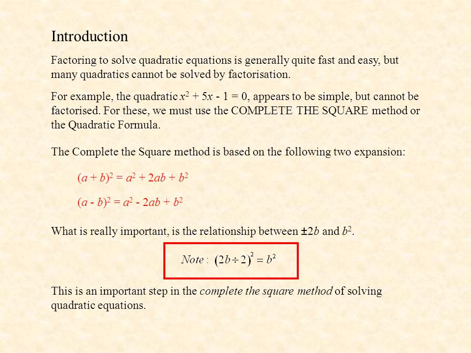 Introduction Factoring to solve quadratic equations is generally quite fast and easy, but many quadratics cannot be solved by factorisation.