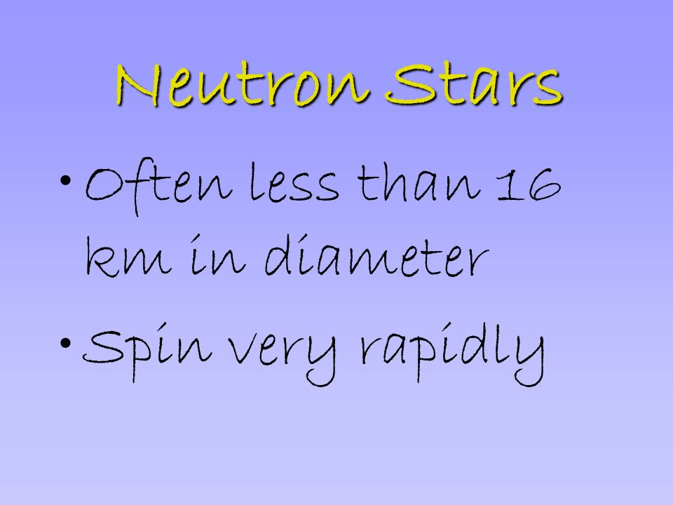 Neutron Stars Often less than 16 km in diameter Spin very rapidly
