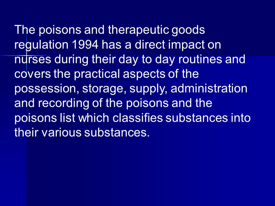 The poisons and therapeutic goods regulation 1994 has a direct impact on nurses during their day to day routines and covers the practical aspects of the possession, storage, supply, administration and recording of the poisons and the poisons list which classifies substances into their various substances.