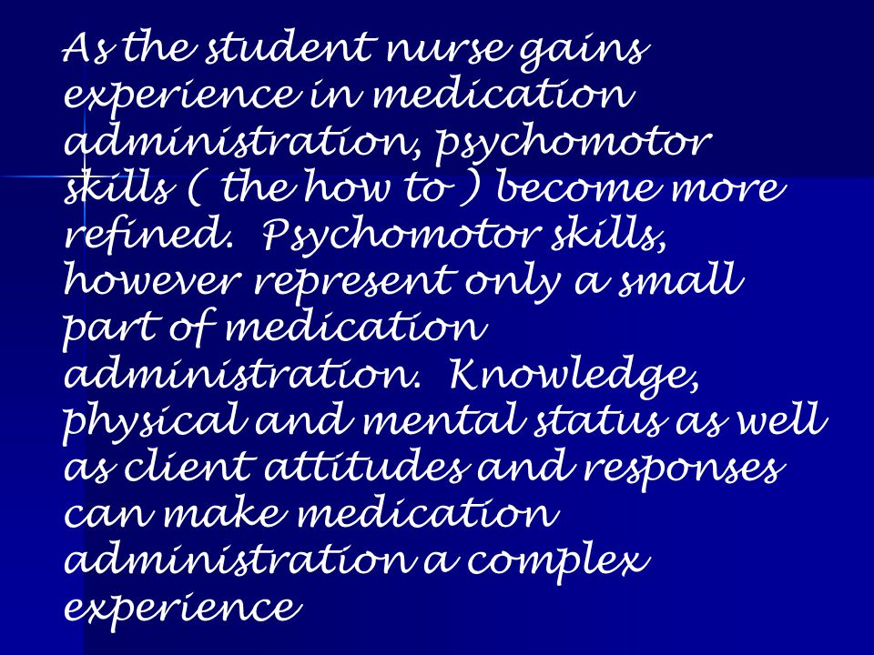 As the student nurse gains experience in medication administration, psychomotor skills ( the how to ) become more refined.