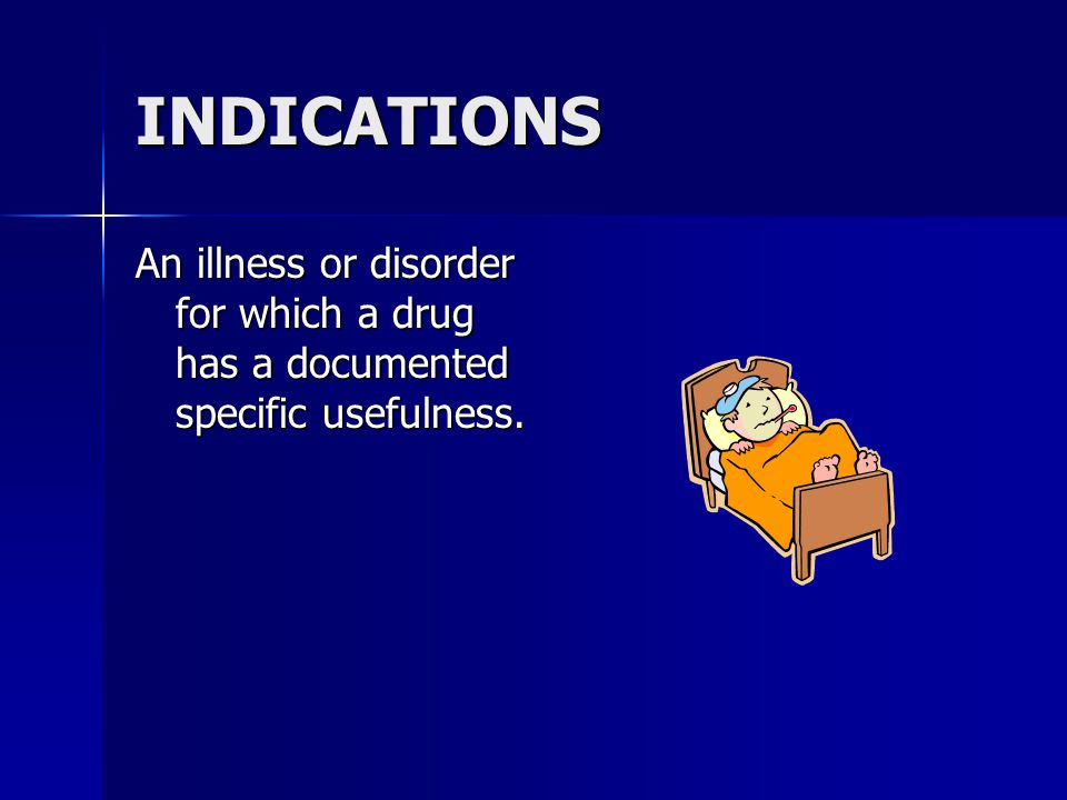 INDICATIONS An illness or disorder for which a drug has a documented specific usefulness.