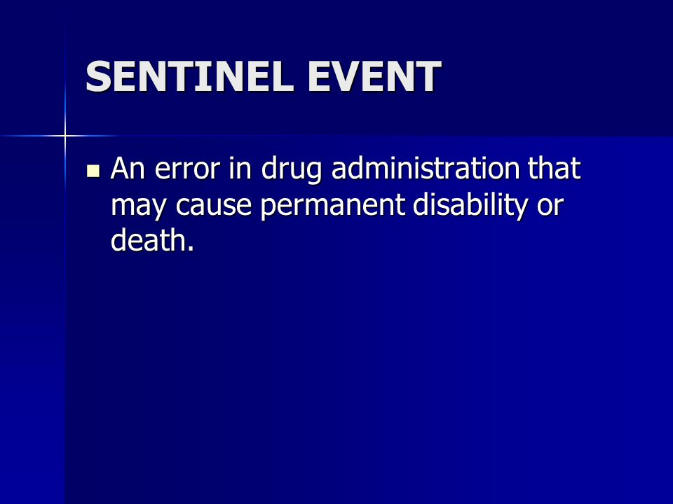 SENTINEL EVENT An error in drug administration that may cause permanent disability or death.
