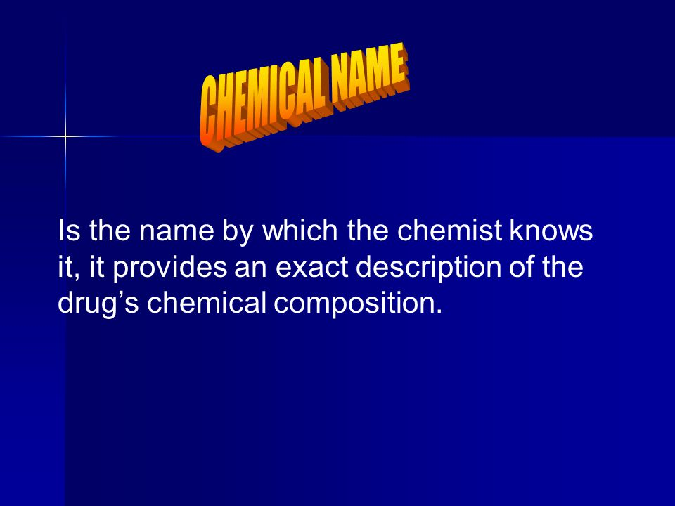 CHEMICAL NAME Is the name by which the chemist knows it, it provides an exact description of the drug's chemical composition.