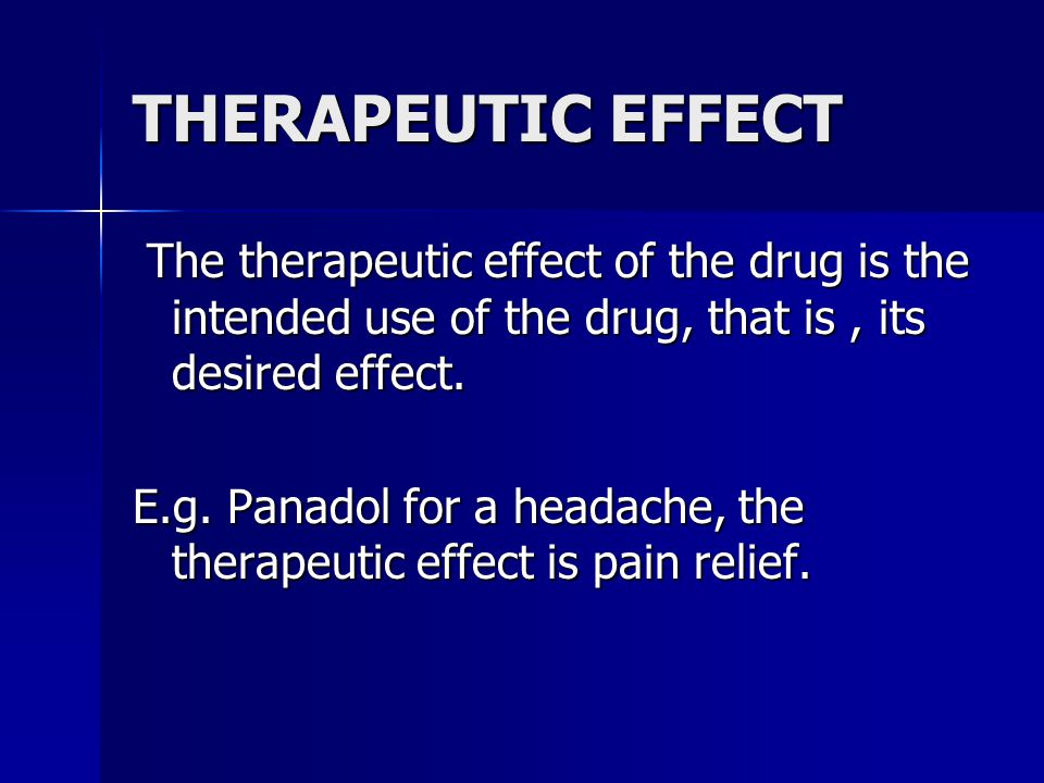 THERAPEUTIC EFFECT The therapeutic effect of the drug is the intended use of the drug, that is , its desired effect.