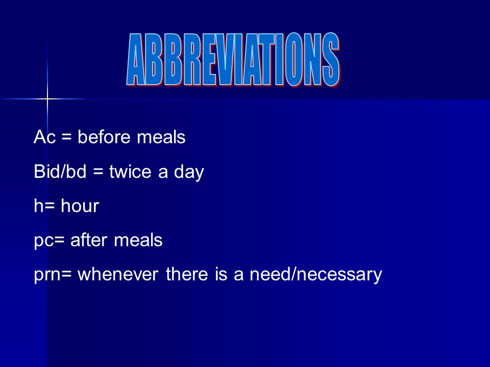 ABBREVIATIONS Ac = before meals Bid/bd = twice a day h= hour