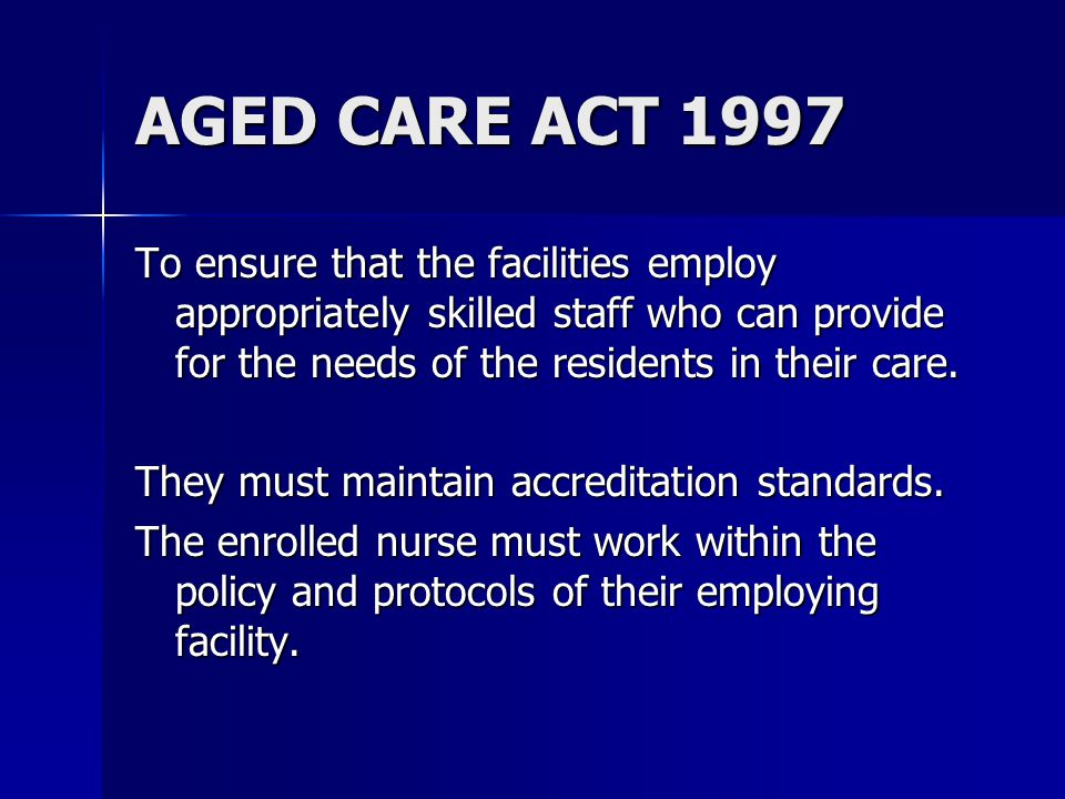AGED CARE ACT 1997 To ensure that the facilities employ appropriately skilled staff who can provide for the needs of the residents in their care.
